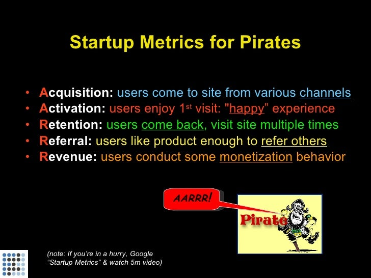 Startup Metrics for Pirates  •   Acquisition: users come to site from various channels •   Activation: users enjoy 1st vis...