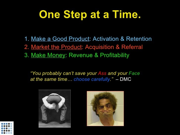 One Step at a Time.  1. Make a Good Product: Activation & Retention 2. Market the Product: Acquisition & Referral 3. Make ...