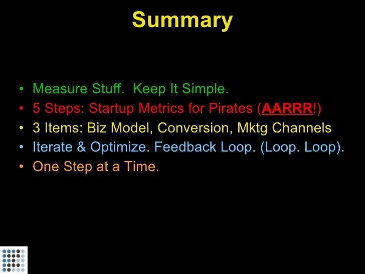 Summary  •   Measure Stuff. Keep It Simple. •   5 Steps: Startup Metrics for Pirates (AARRR!) •   3 Items: Biz Model, Conv...