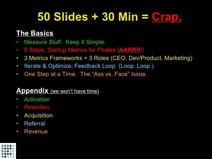 50 Slides + 30 Min = Crap. The Basics •   Measure Stuff. Keep It Simple. •   5 Steps: Startup Metrics for Pirates (AARRR!)...