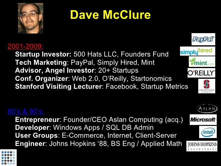 Dave McClure  2001-2009: • Startup Investor: 500 Hats LLC, Founders Fund • Tech Marketing: PayPal, Simply Hired, Mint • Ad...