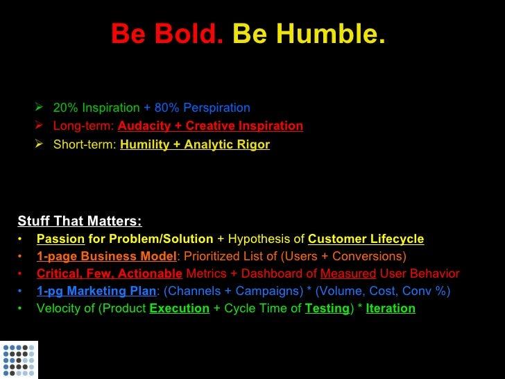 Be Bold. Be Humble.       20% Inspiration + 80% Perspiration      Long-term: Audacity + Creative Inspiration      Short...