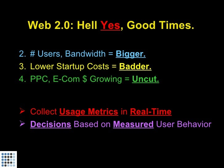 Web 2.0: Hell Yes, Good Times.  2. # Users, Bandwidth = Bigger. 3. Lower Startup Costs = Badder. 4. PPC, E-Com $ Growing =...