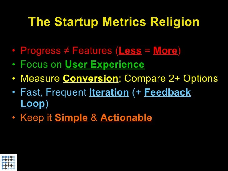The Startup Metrics Religion  • Progress ≠ Features (Less = More) • Focus on User Experience • Measure Conversion; Compare...