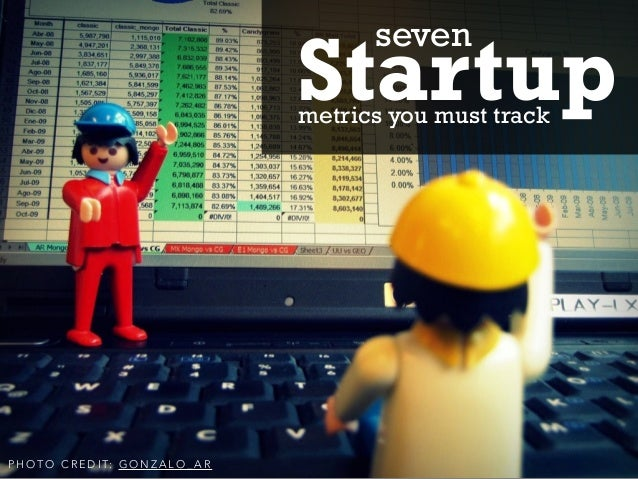 P H O T O C R E D I T: G O N Z A L O _ A R Startupmetrics you must track seven