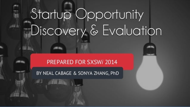 Startup Opportunity Discovery & Evaluation PREPARED FOR SXSWi 2014 BY NEAL CABAGE & SONYA ZHANG, PhD