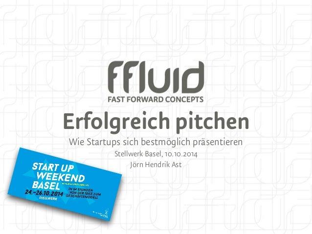 Erfolgreich pitchen  Wie Startups sich bestmöglich präsentieren  Stellwerk Basel, 10.10.2014  Jörn Hendrik Ast