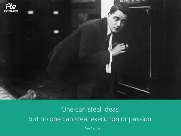 One can steal ideas, but no one can steal execution or passion. - Tim Ferriss piethis.com