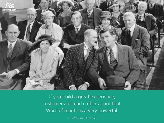 If you build a great experience, customers tell each other about that. Word of mouth is a very powerful. - Jeff Bezos, Ama...