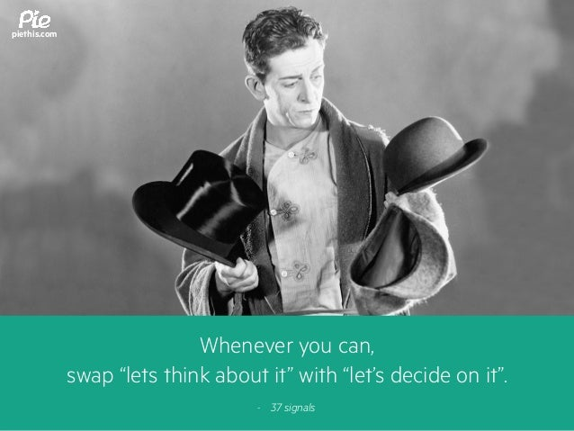 """Whenever you can, swap """"lets think about it"""" with """"let's decide on it"""". - 37 signals piethis.com"""