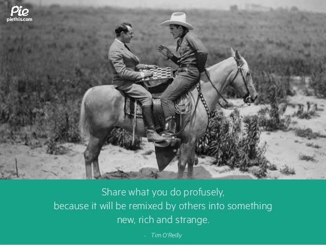 Share what you do profusely, because it will be remixed by others into something new, rich and strange. - Tim O'Reilly pie...