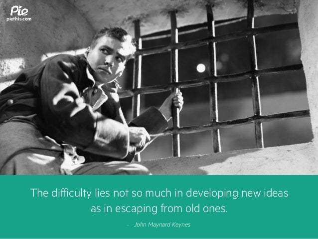The difficulty lies not so much in developing new ideas as in escaping from old ones. - John Maynard Keynes piethis.com