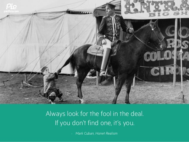Always look for the fool in the deal. If you don't find one, it's you. - Mark Cuban, Honet Realism piethis.com