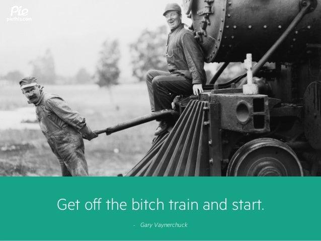 Get off the bitch train and start. - Gary Vaynerchuck piethis.com