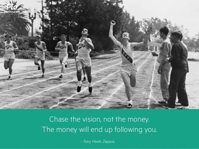 piethis.com Chase the vision, not the money. The money will end up following you. - Tony Hsieh, Zappos