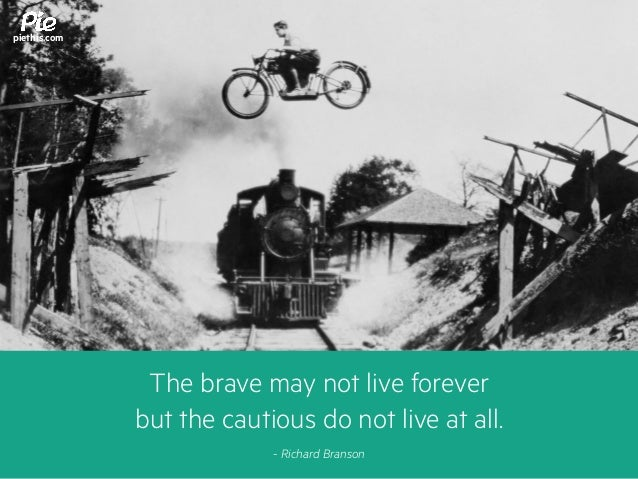 The brave may not live forever but the cautious do not live at all. - Richard Branson piethis.com