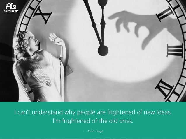 I can't understand why people are frightened of new ideas. I'm frightened of the old ones. - John Cage piethis.com