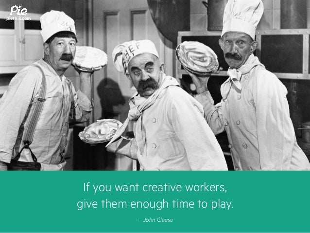 If you want creative workers, give them enough time to play. - John Cleese piethis.com