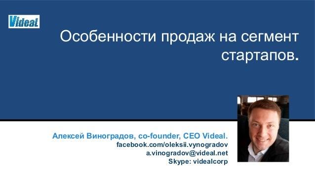 Особенности продаж на сегмент стартапов. Алексей Виноградов, co-founder, CEO Videal. facebook.com/oleksii.vynogradov a.vin...
