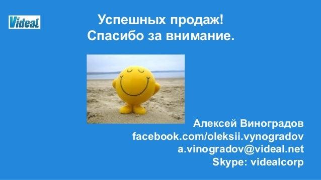 Успешных продаж! Спасибо за внимание. Алексей Виноградов facebook.com/oleksii.vynogradov a.vinogradov@videal.net Skype: vi...