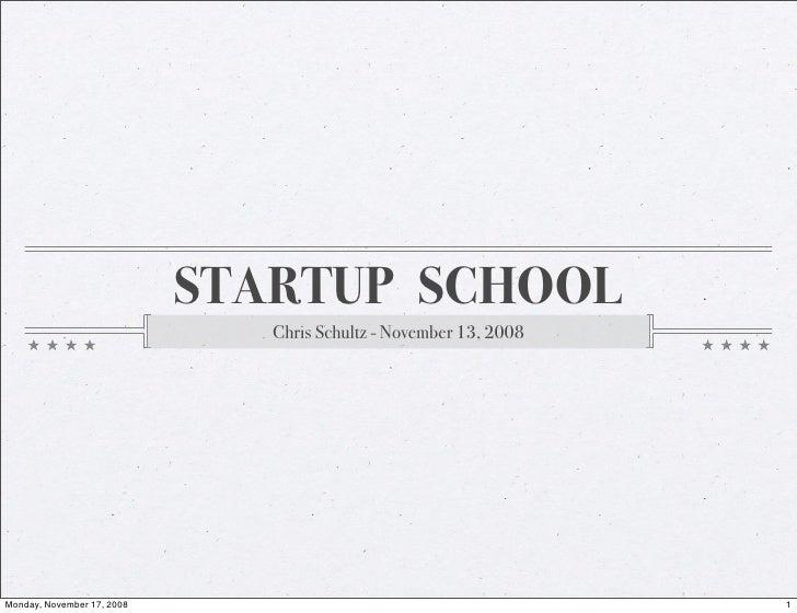 STARTUP SCHOOL                                Chris Schultz - November 13, 2008     Monday, November 17, 2008             ...
