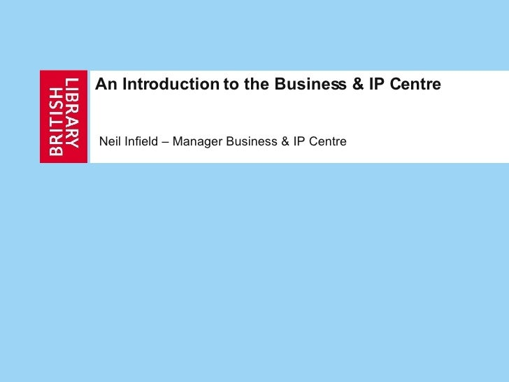 An Introduction to the Business & IP Centre Neil Infield – Manager Business & IP Centre