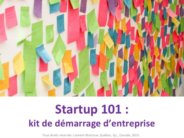 Startup 101 : kit de démarrage d'entreprise Tous droits réservés: Laurent Marcoux, Québec, Qc., Canada, 2015.
