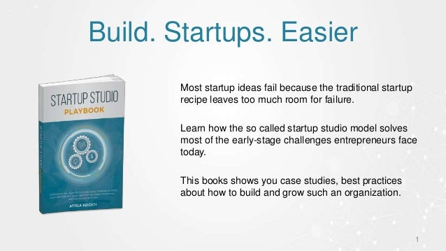 Build. Startups. Easier 1 Most startup ideas fail because the traditional startup recipe leaves too much room for failure....