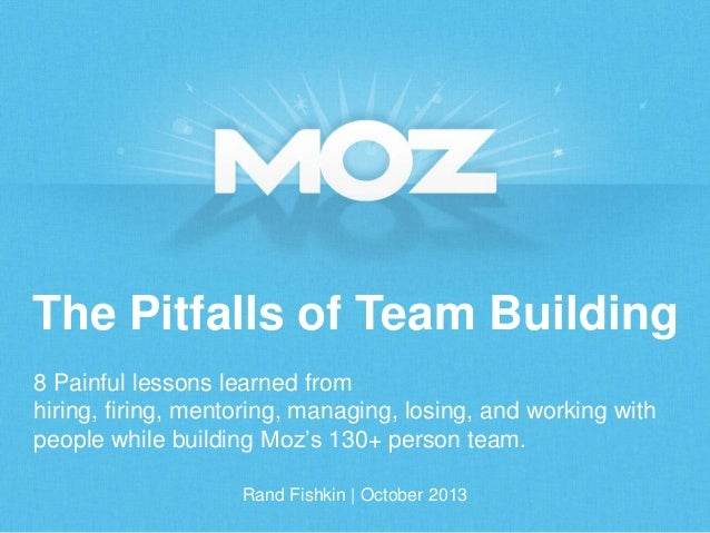 The Pitfalls of Team Building 8 Painful lessons learned from hiring, firing, mentoring, managing, losing, and working with...