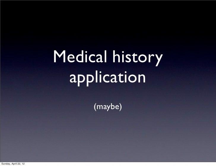 Medical history                        application                            (maybe)Sunday, April 22, 12