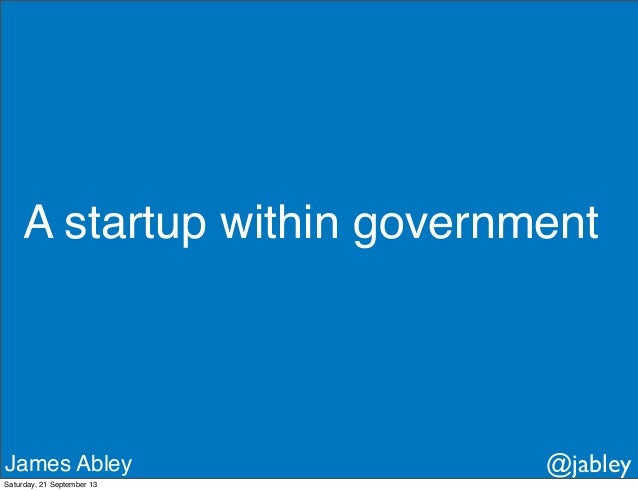 A startup within government James Abley @jabley Saturday, 21 September 13