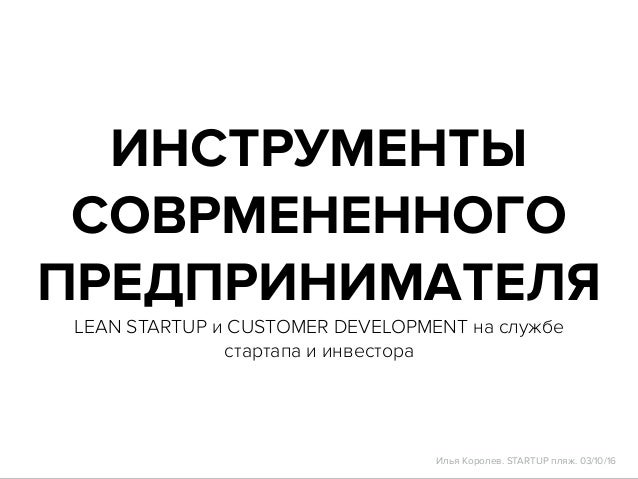 ИНСТРУМЕНТЫ СОВРМЕНЕННОГО ПРЕДПРИНИМАТЕЛЯ LEAN STARTUP и CUSTOMER DEVELOPMENT на службе стартапа и инвестора Илья Королев....