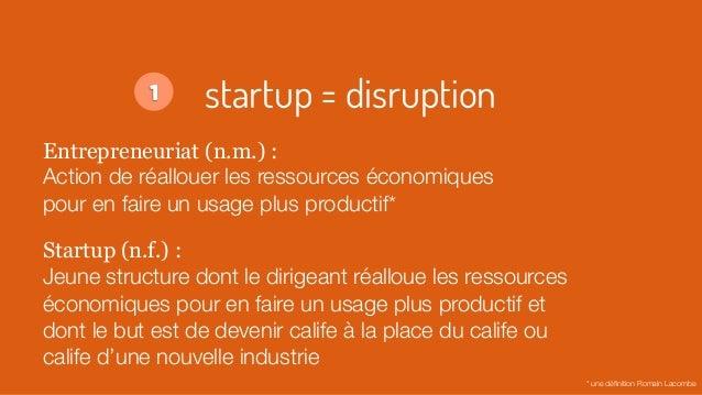 startup = disruption Entrepreneuriat (n.m.) : Action de réallouer les ressources économiques pour en faire un usage plus p...