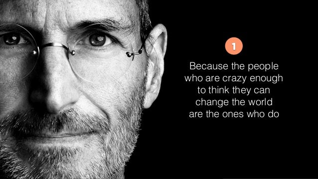 Because the people who are crazy enough to think they can change the world are the ones who do 1