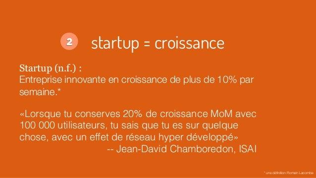 startup = croissance Startup (n.f.) : Entreprise innovante en croissance de plus de 10% par semaine.* «Lorsque tu conserve...