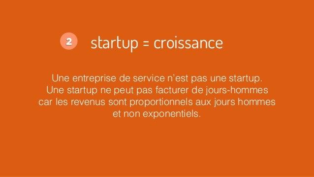 startup = croissance Une entreprise de service n'est pas une startup. Une startup ne peut pas facturer de jours-hommes car...