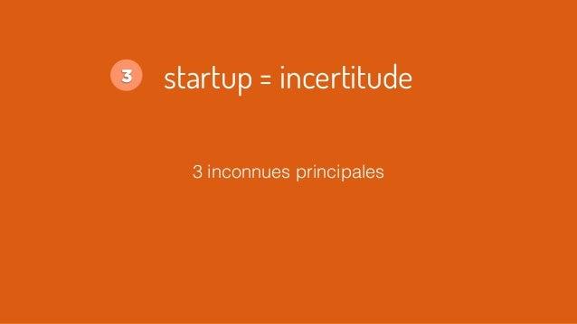 3 inconnues principales startup = incertitude3