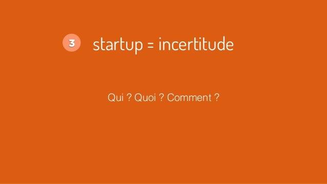 Qui ? Quoi ? Comment ? startup = incertitude3