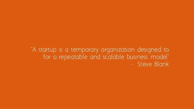 """""""A startup is a temporary organization designed to for a repeatable and scalable business model"""" - Steve Blank"""