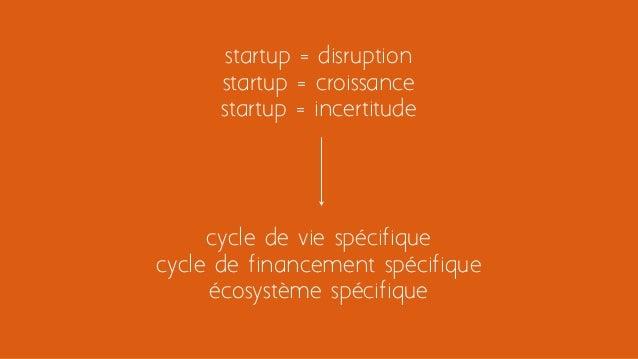 cycle de vie spécifique cycle de financement spécifique écosystème spécifique startup = disruption startup = croissance st...