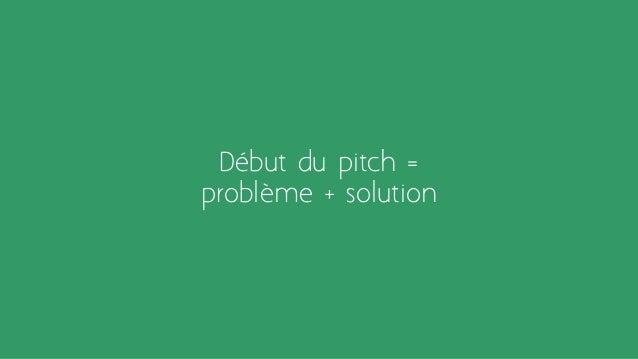Début du pitch = problème + solution