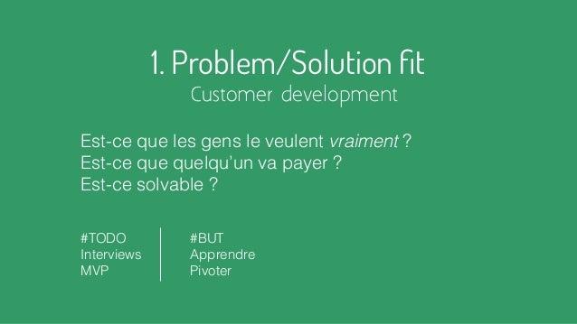 1. Problem/Solution fit Customer development Est-ce que les gens le veulent vraiment ? Est-ce que quelqu'un va payer ? Est-...
