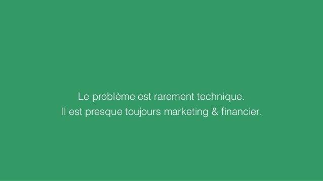Il est presque toujours marketing & financier. Le problème est rarement technique.