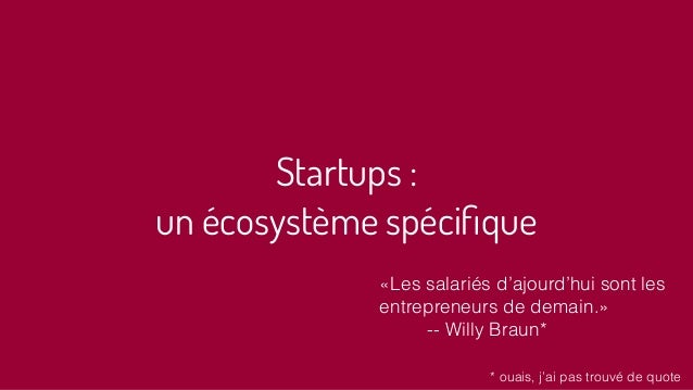 Startups : un écosystème spécifique «Les salariés d'ajourd'hui sont les entrepreneurs de demain.» -- Willy Braun* * ouais, ...