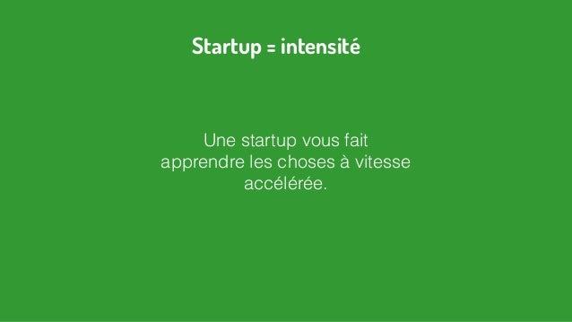 Une startup vous fait apprendre les choses à vitesse accélérée. Startup = intensité