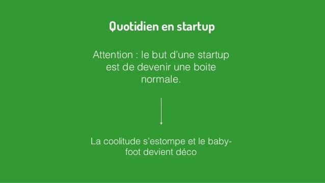 Attention : le but d'une startup est de devenir une boite normale. La coolitude s'estompe et le baby- foot devient déco Qu...