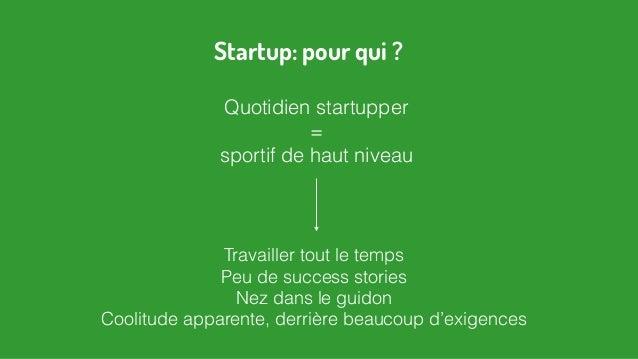 Quotidien startupper = sportif de haut niveau Travailler tout le temps Peu de success stories Nez dans le guidon Coolitude...