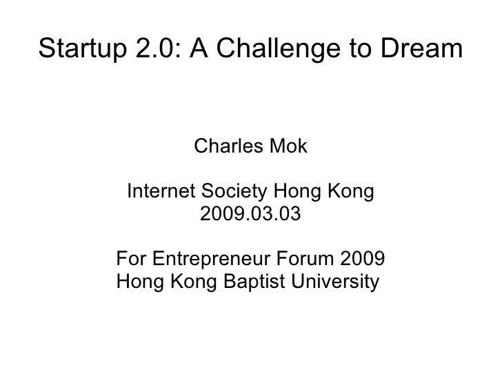 Startup 2.0: A Challenge to Dream Charles Mok Internet Society Hong Kong 2009.03.03 For Entrepreneur Forum 2009 Hong Kong ...