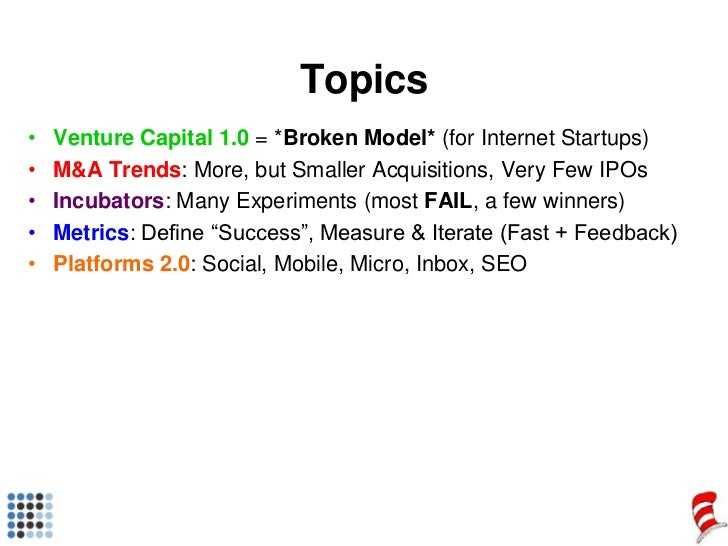 Topics<br />Venture Capital 1.0 = *Broken Model* (for Internet Startups)<br />M&A Trends: More, but Smaller Acquisitions, ...
