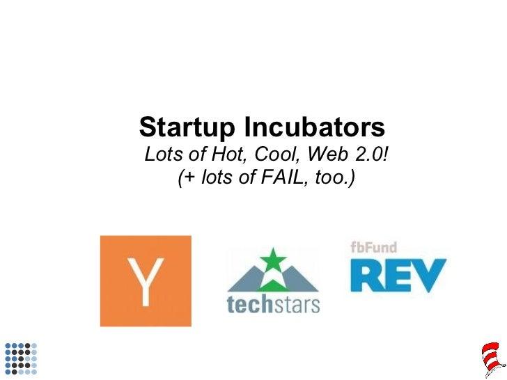 Startup Incubators  Lots of Hot, Cool, Web 2.0! (+ lots of FAIL, too.)
